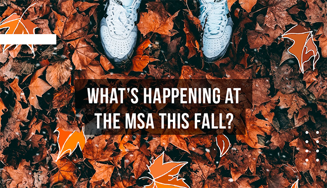 What's happening at the MSA this fall?